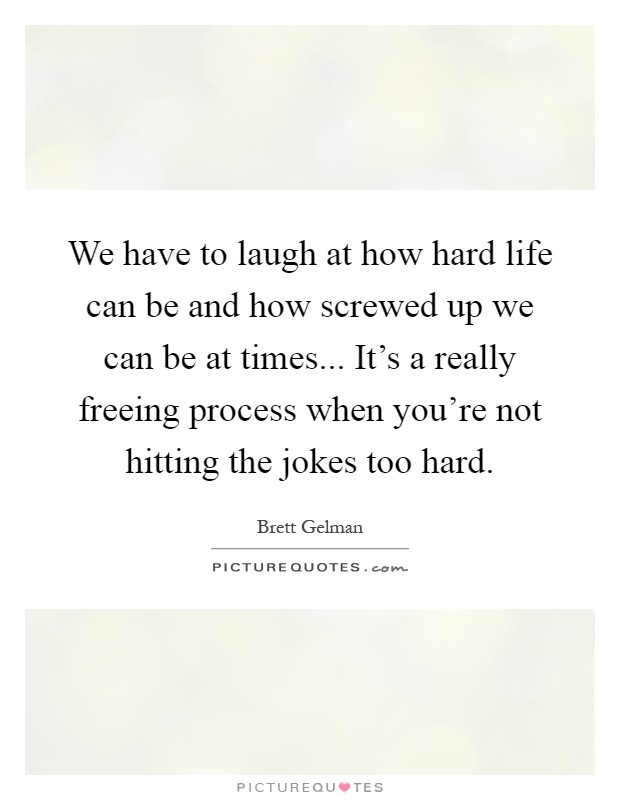 We have to laugh at how hard life can be and how screwed up we can be at times... It's a really freeing process when you're not hitting the jokes too hard Picture Quote #1