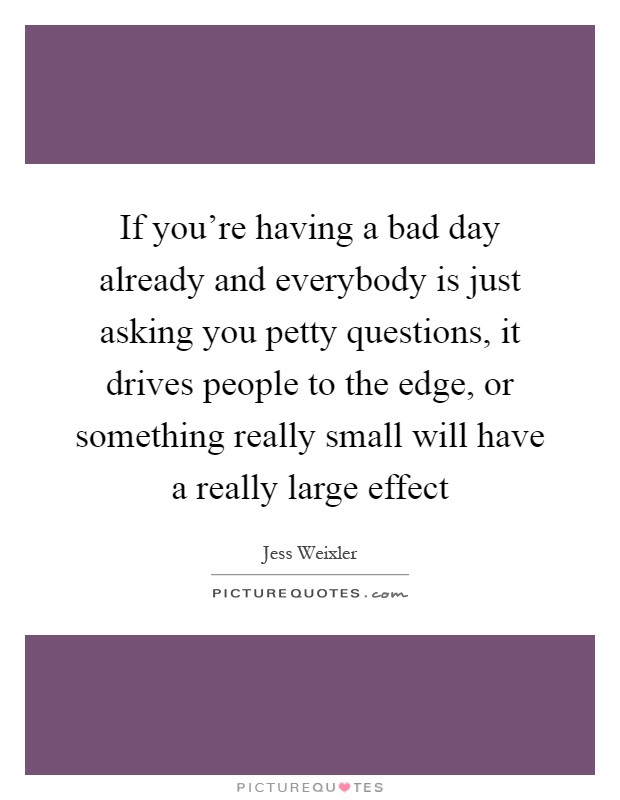 If you're having a bad day already and everybody is just asking you petty questions, it drives people to the edge, or something really small will have a really large effect Picture Quote #1