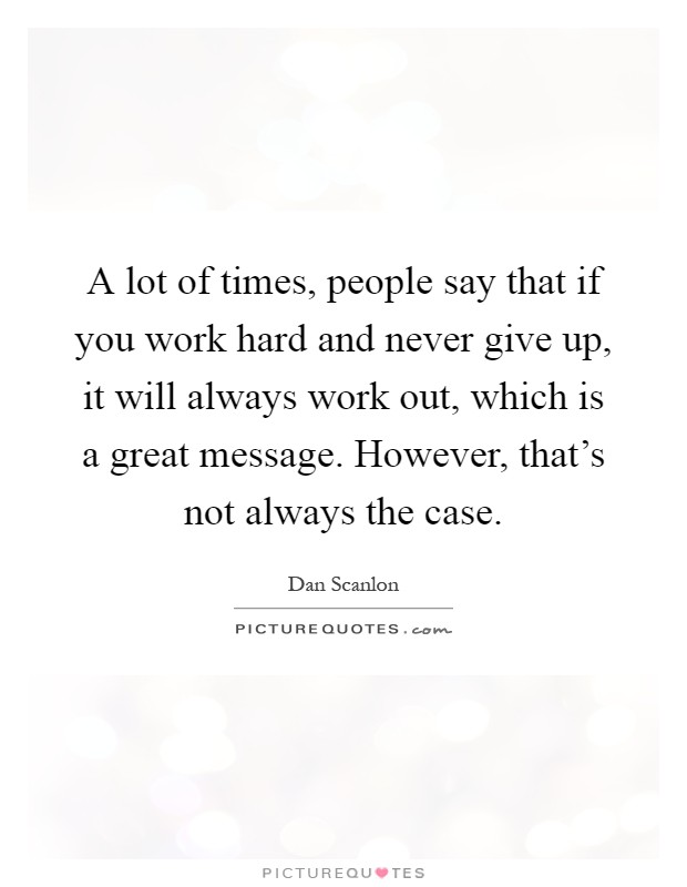 A lot of times, people say that if you work hard and never give up, it will always work out, which is a great message. However, that's not always the case Picture Quote #1