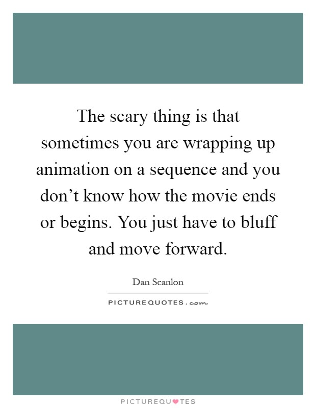 The scary thing is that sometimes you are wrapping up animation on a sequence and you don't know how the movie ends or begins. You just have to bluff and move forward Picture Quote #1