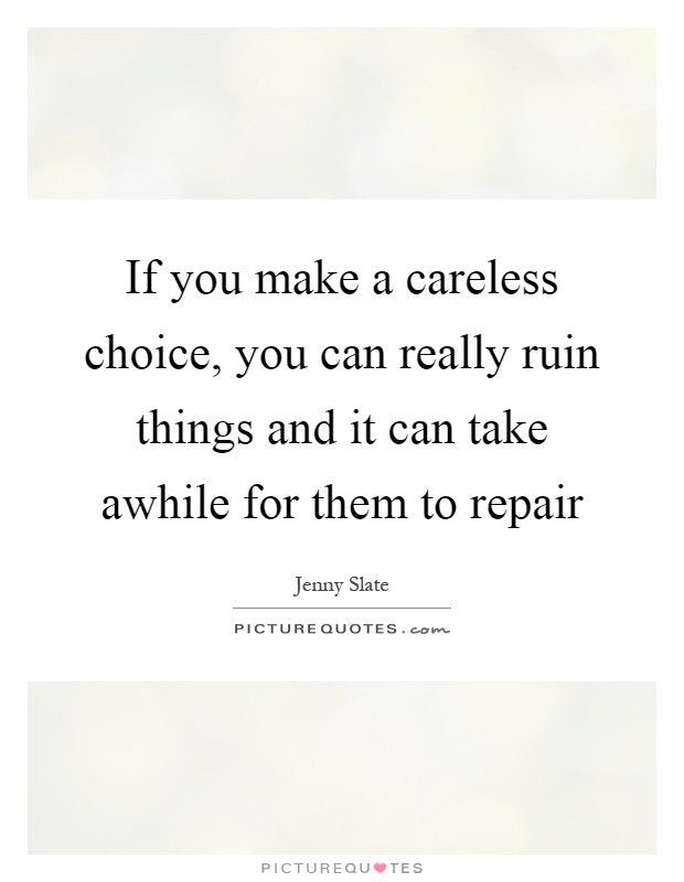If you make a careless choice, you can really ruin things and it can take awhile for them to repair Picture Quote #1
