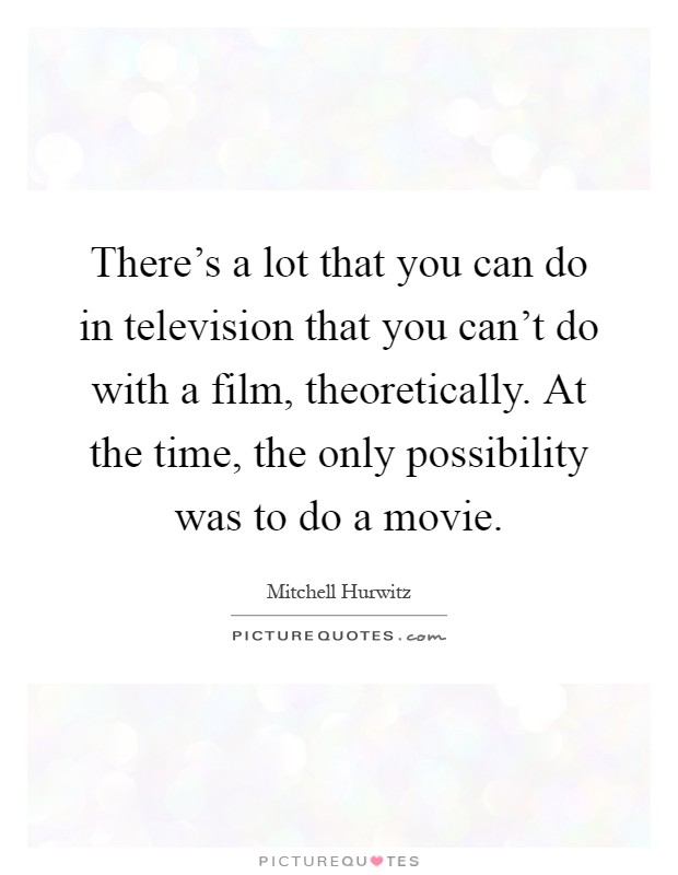 There's a lot that you can do in television that you can't do with a film, theoretically. At the time, the only possibility was to do a movie Picture Quote #1