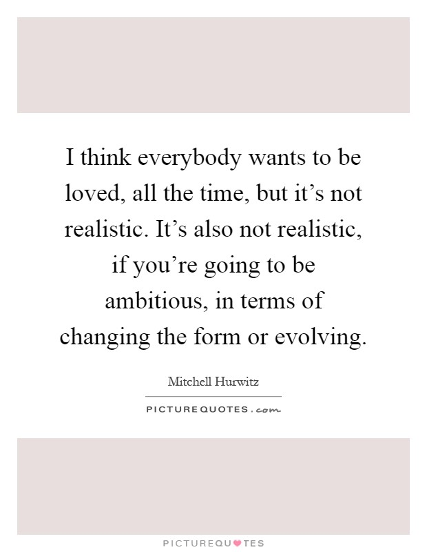 I think everybody wants to be loved, all the time, but it's not realistic. It's also not realistic, if you're going to be ambitious, in terms of changing the form or evolving Picture Quote #1