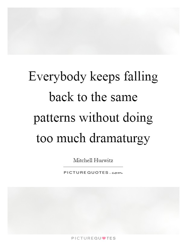 Everybody keeps falling back to the same patterns without doing too much dramaturgy Picture Quote #1
