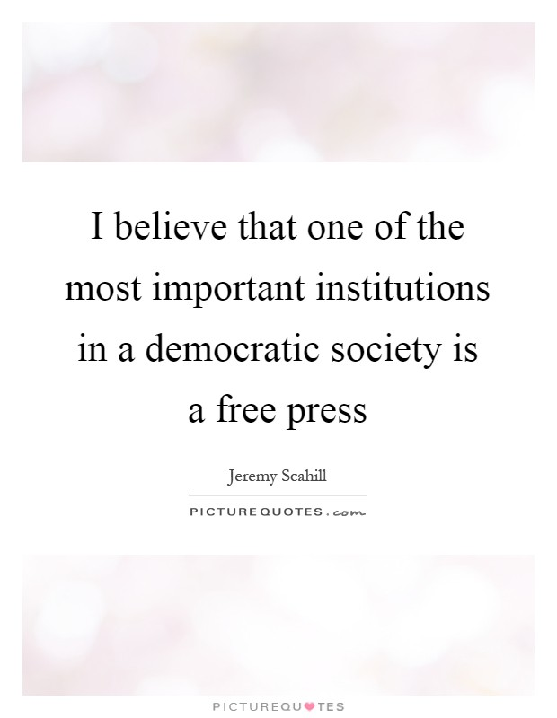 I believe that one of the most important institutions in a democratic society is a free press Picture Quote #1