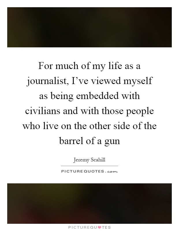 For much of my life as a journalist, I've viewed myself as being embedded with civilians and with those people who live on the other side of the barrel of a gun Picture Quote #1