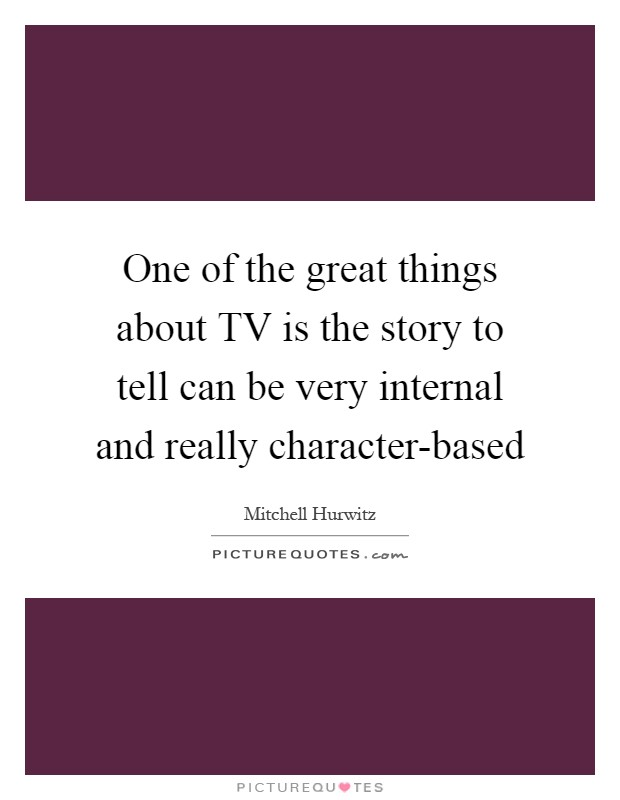One of the great things about TV is the story to tell can be very internal and really character-based Picture Quote #1