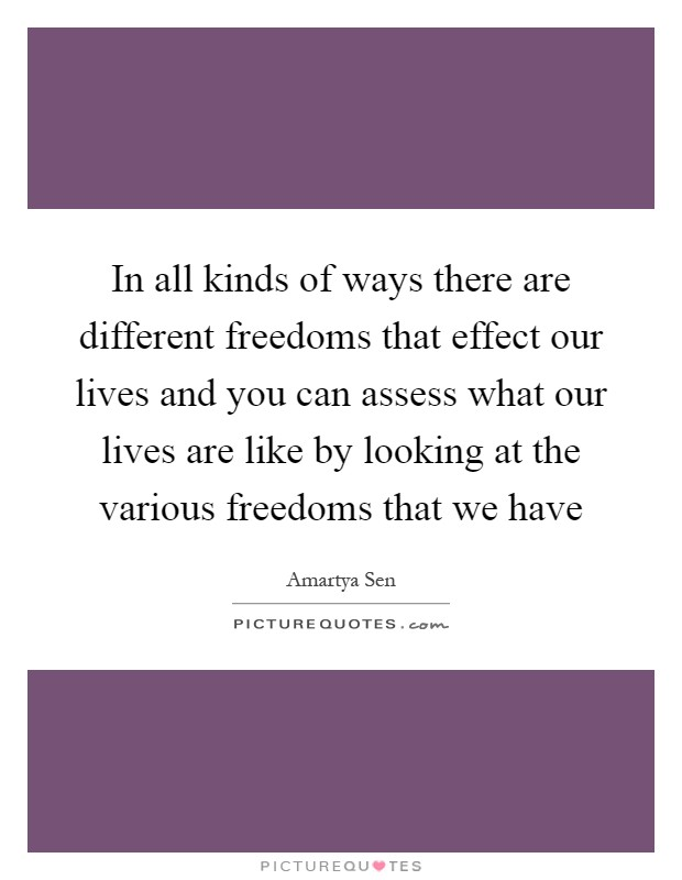 In all kinds of ways there are different freedoms that effect our lives and you can assess what our lives are like by looking at the various freedoms that we have Picture Quote #1