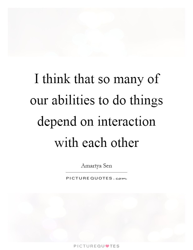 I think that so many of our abilities to do things depend on interaction with each other Picture Quote #1