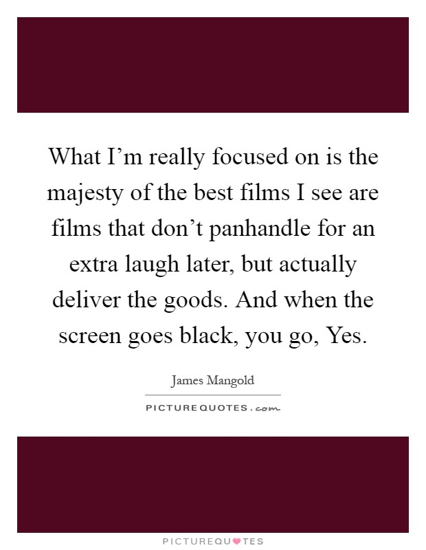 What I'm really focused on is the majesty of the best films I see are films that don't panhandle for an extra laugh later, but actually deliver the goods. And when the screen goes black, you go, Yes Picture Quote #1