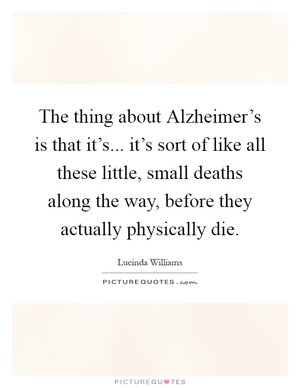 The thing about Alzheimer's is that it's... it's sort of like all these little, small deaths along the way, before they actually physically die Picture Quote #1