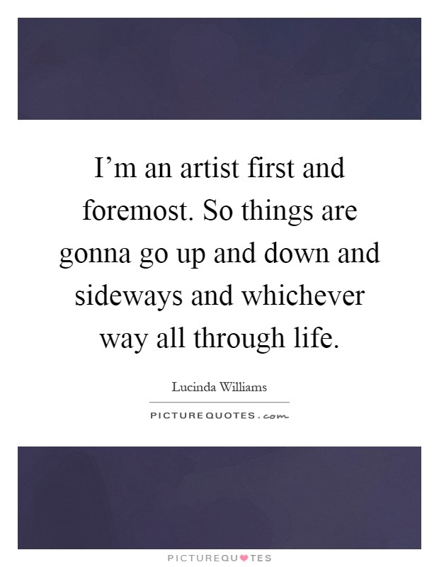 I'm an artist first and foremost. So things are gonna go up and down and sideways and whichever way all through life Picture Quote #1