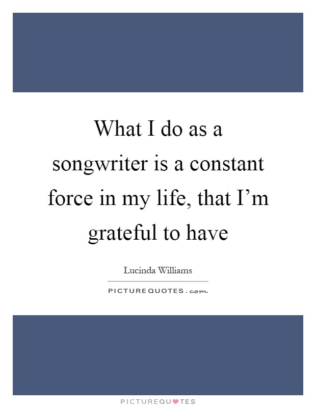 What I do as a songwriter is a constant force in my life, that I'm grateful to have Picture Quote #1