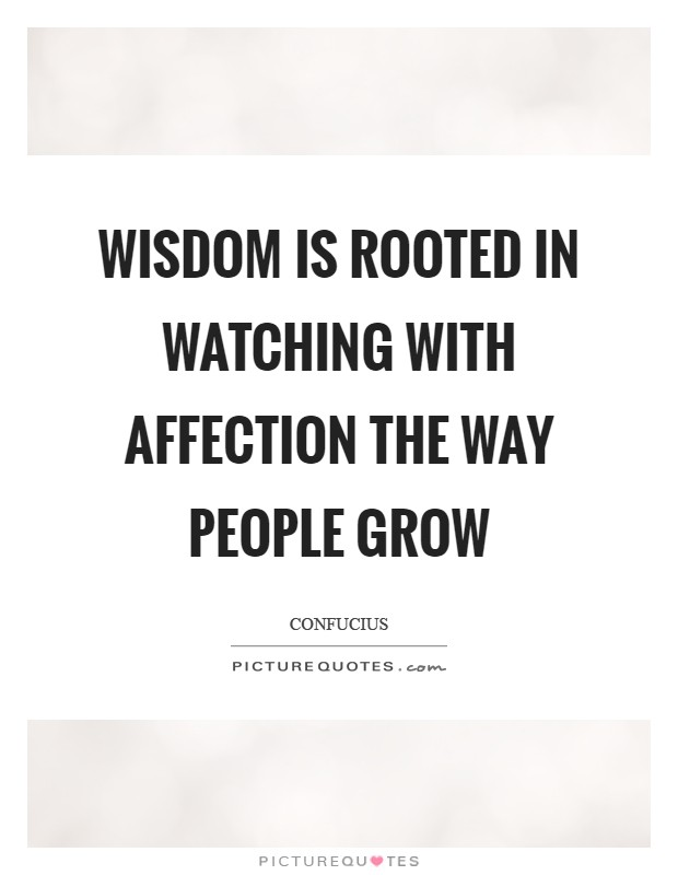 Wisdom is rooted in watching with affection the way people grow Picture Quote #1