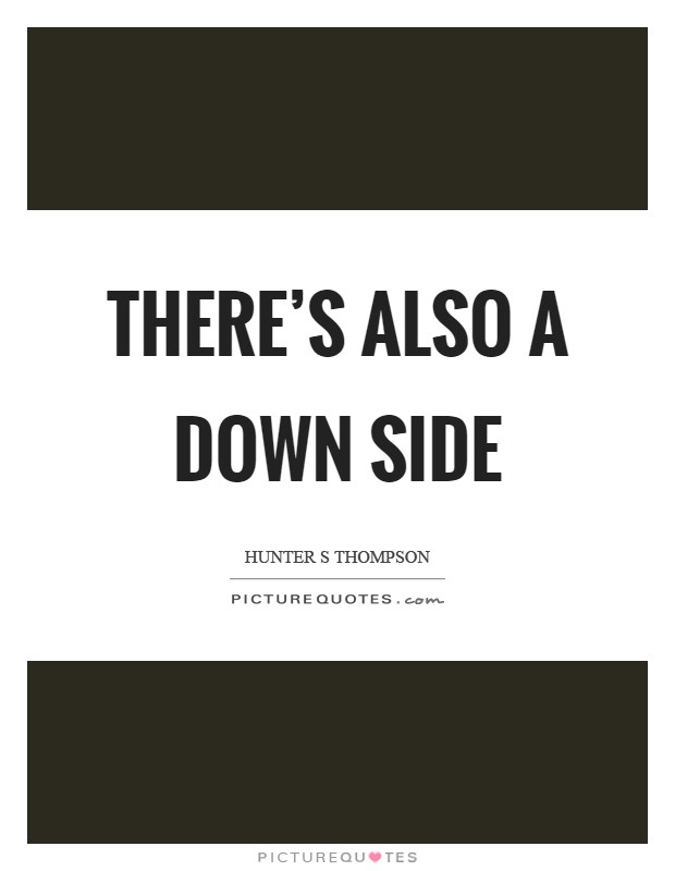 There's also a down side Picture Quote #1