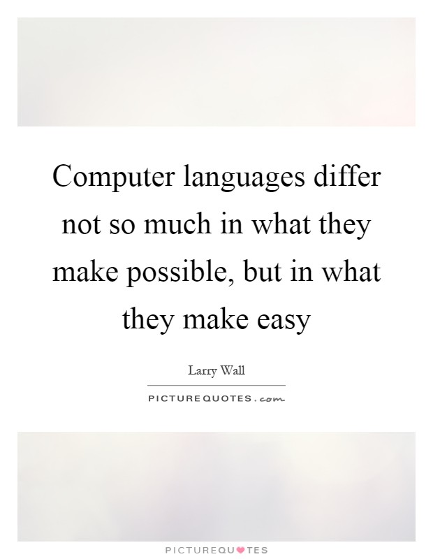 Computer languages differ not so much in what they make possible, but in what they make easy Picture Quote #1