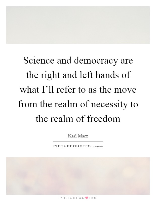 Science and democracy are the right and left hands of what I'll refer to as the move from the realm of necessity to the realm of freedom Picture Quote #1