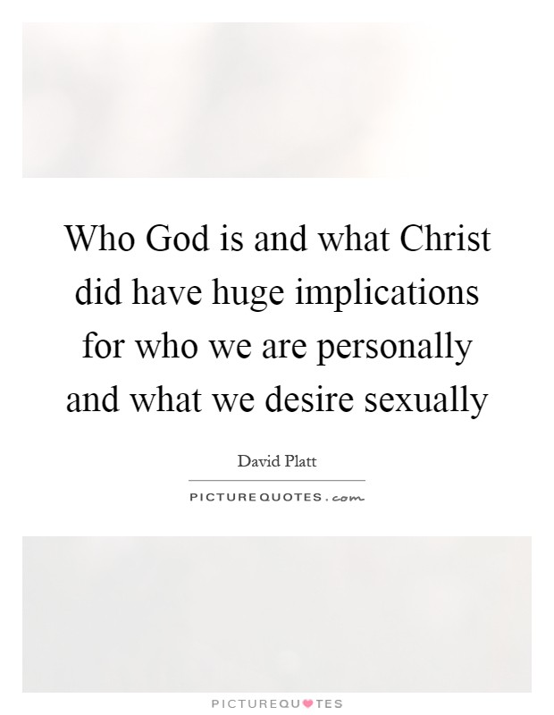 Who God is and what Christ did have huge implications for who we are personally and what we desire sexually Picture Quote #1
