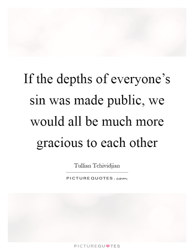 If the depths of everyone's sin was made public, we would all be much more gracious to each other Picture Quote #1