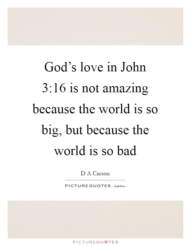 God's love in John 3:16 is not amazing because the world is so big, but because the world is so bad Picture Quote #1
