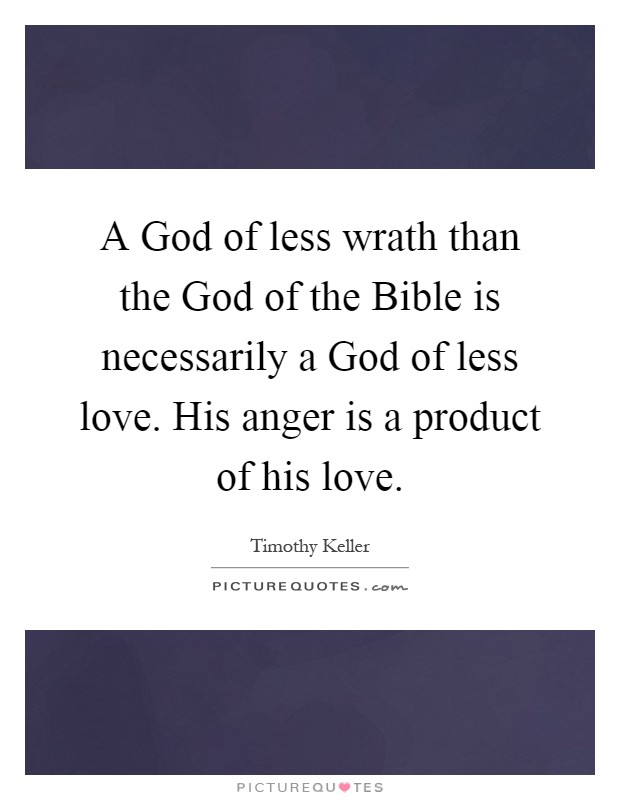 A God of less wrath than the God of the Bible is necessarily a God of less love. His anger is a product of his love Picture Quote #1