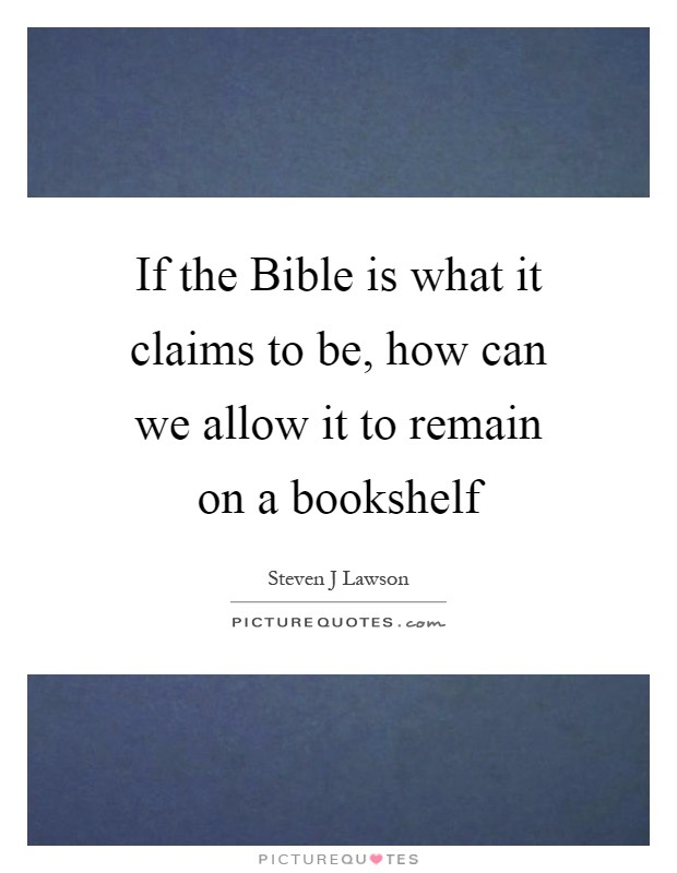 If the Bible is what it claims to be, how can we allow it to remain on a bookshelf Picture Quote #1