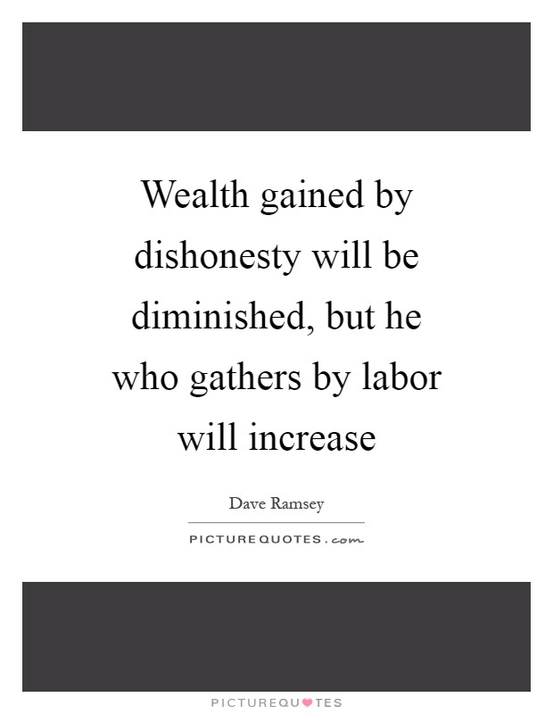 Wealth gained by dishonesty will be diminished, but he who gathers by labor will increase Picture Quote #1