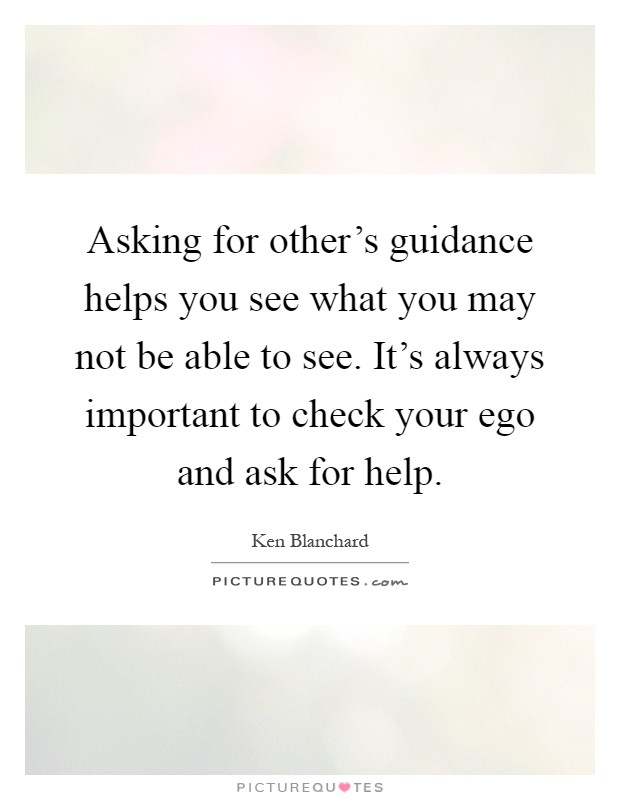 Asking for other's guidance helps you see what you may not be able to see. It's always important to check your ego and ask for help Picture Quote #1