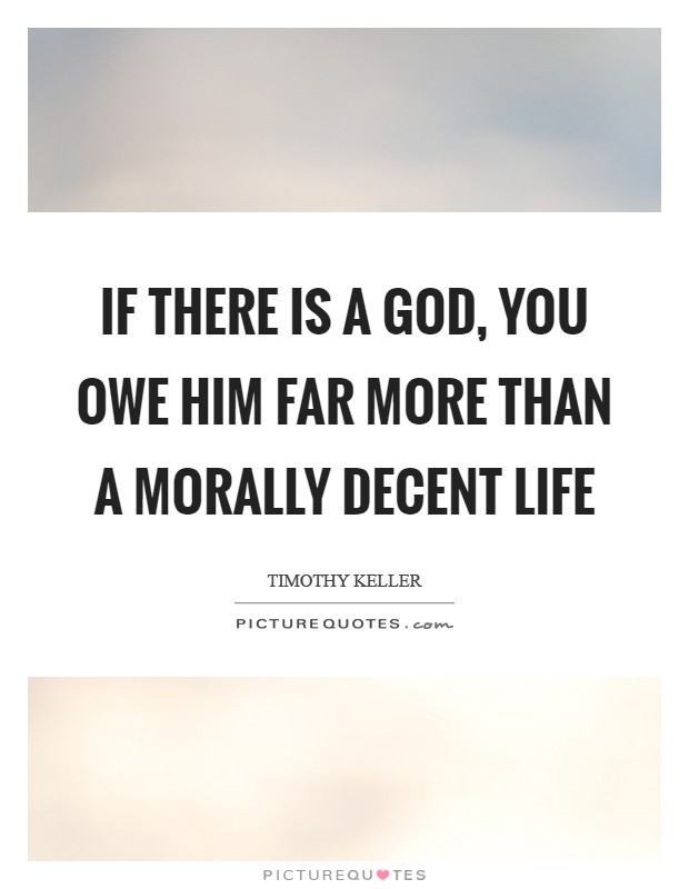If there is a God, you owe him far more than a morally decent life Picture Quote #1