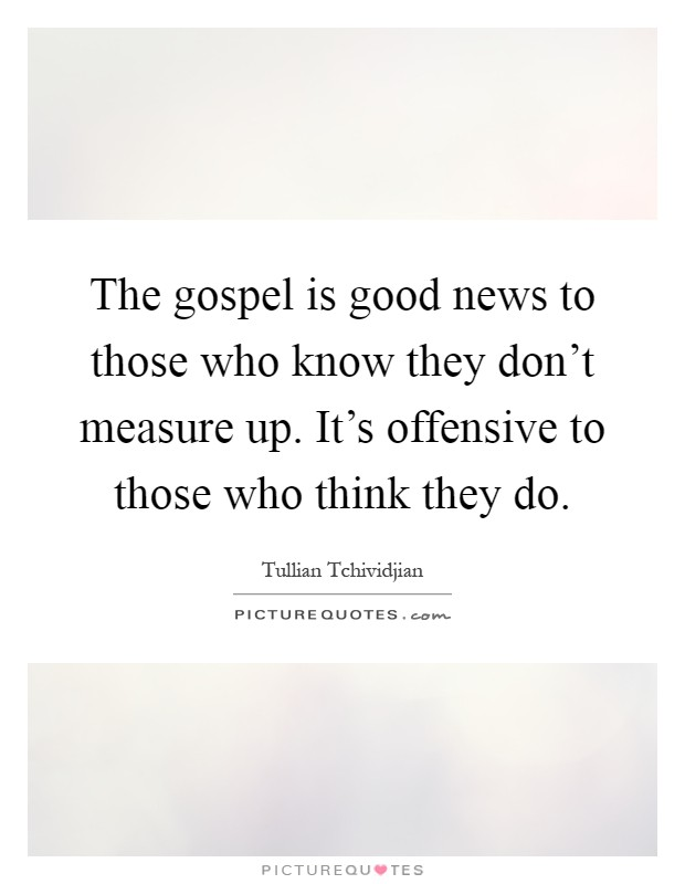 The gospel is good news to those who know they don't measure up. It's offensive to those who think they do Picture Quote #1