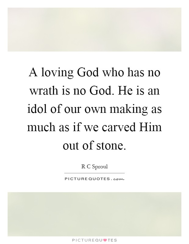 A loving God who has no wrath is no God. He is an idol of our own making as much as if we carved Him out of stone Picture Quote #1