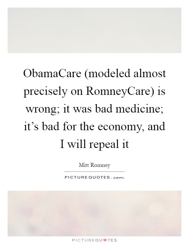 ObamaCare (modeled almost precisely on RomneyCare) is wrong; it was bad medicine; it's bad for the economy, and I will repeal it Picture Quote #1