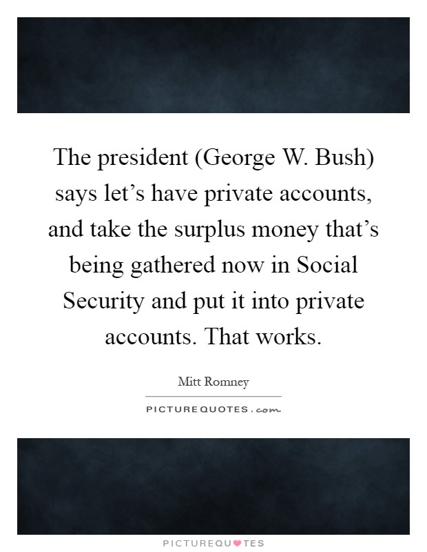 The president (George W. Bush) says let's have private accounts, and take the surplus money that's being gathered now in Social Security and put it into private accounts. That works Picture Quote #1