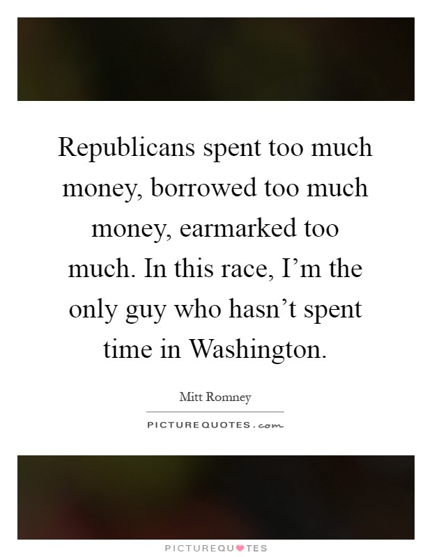 Republicans spent too much money, borrowed too much money, earmarked too much. In this race, I'm the only guy who hasn't spent time in Washington Picture Quote #1