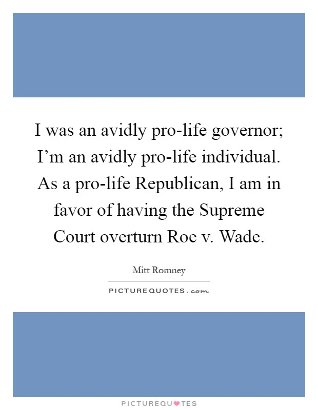 I was an avidly pro-life governor; I'm an avidly pro-life individual. As a pro-life Republican, I am in favor of having the Supreme Court overturn Roe v. Wade Picture Quote #1