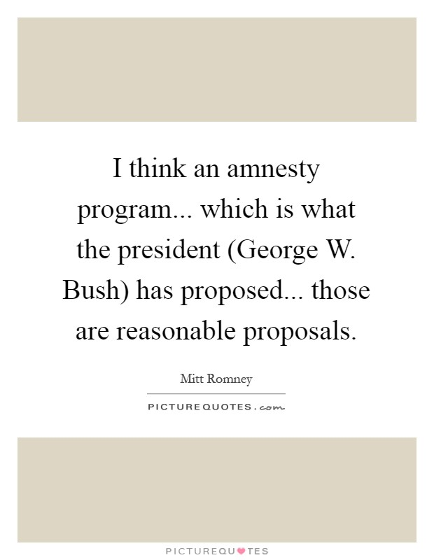 I think an amnesty program... which is what the president (George W. Bush) has proposed... those are reasonable proposals Picture Quote #1