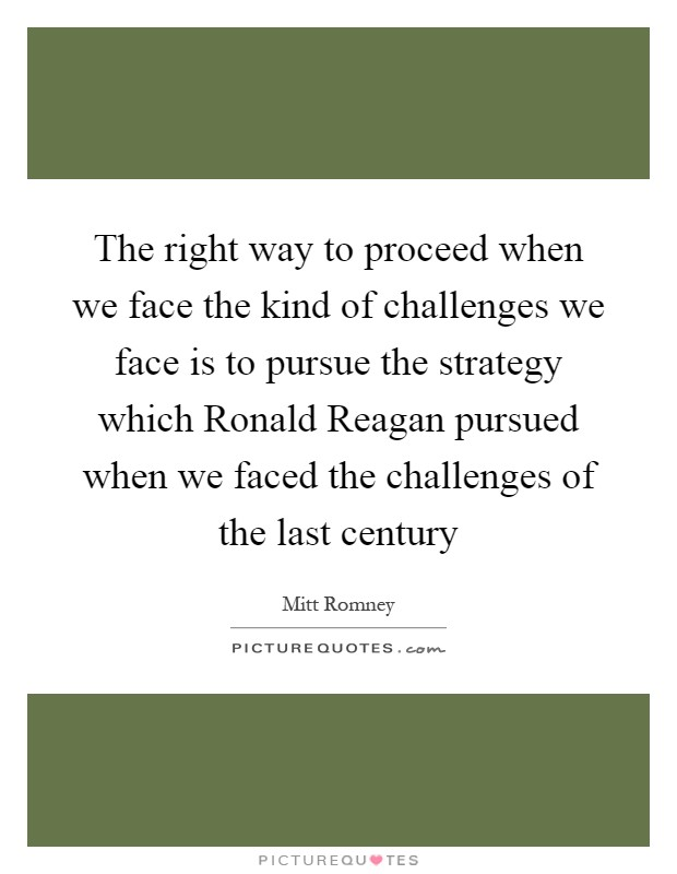 The right way to proceed when we face the kind of challenges we face is to pursue the strategy which Ronald Reagan pursued when we faced the challenges of the last century Picture Quote #1