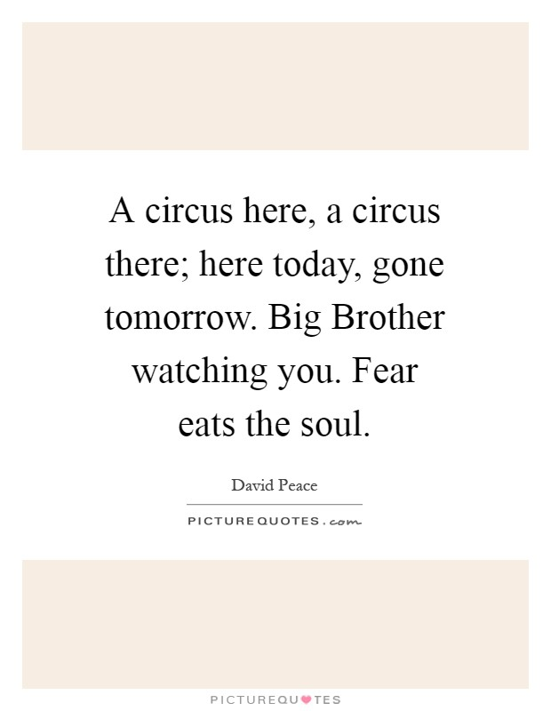 A circus here, a circus there; here today, gone tomorrow. Big Brother watching you. Fear eats the soul Picture Quote #1