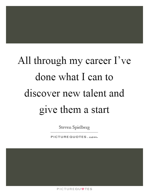 All through my career I've done what I can to discover new talent and give them a start Picture Quote #1