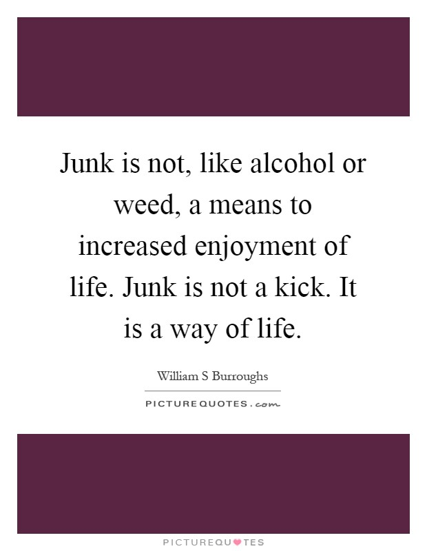 Junk is not, like alcohol or weed, a means to increased enjoyment of life. Junk is not a kick. It is a way of life Picture Quote #1