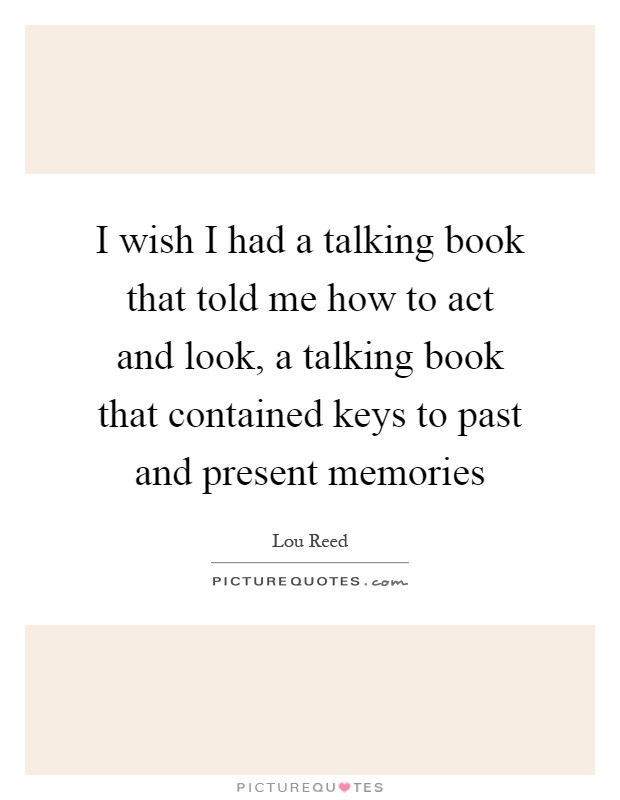 I wish I had a talking book that told me how to act and look, a talking book that contained keys to past and present memories Picture Quote #1
