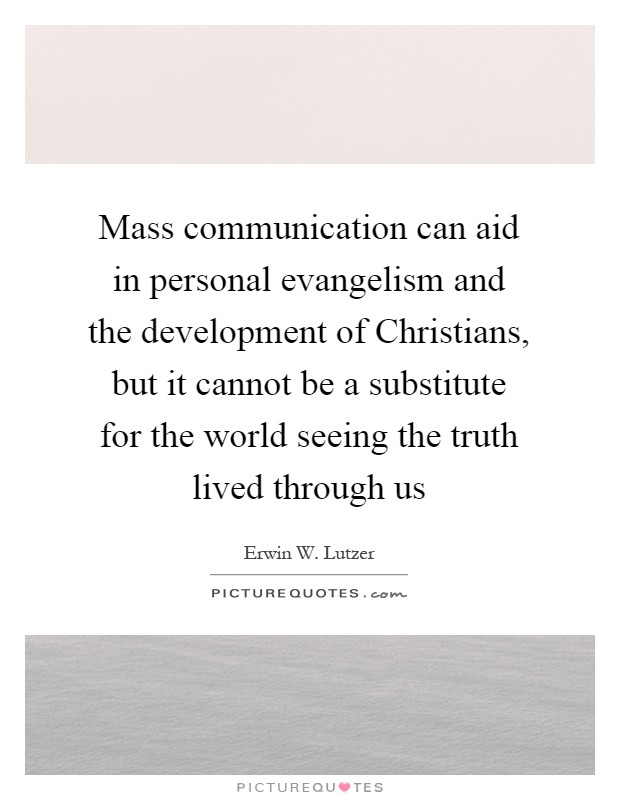 Mass communication can aid in personal evangelism and the development of Christians, but it cannot be a substitute for the world seeing the truth lived through us Picture Quote #1