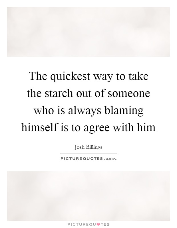 The quickest way to take the starch out of someone who is always blaming himself is to agree with him Picture Quote #1