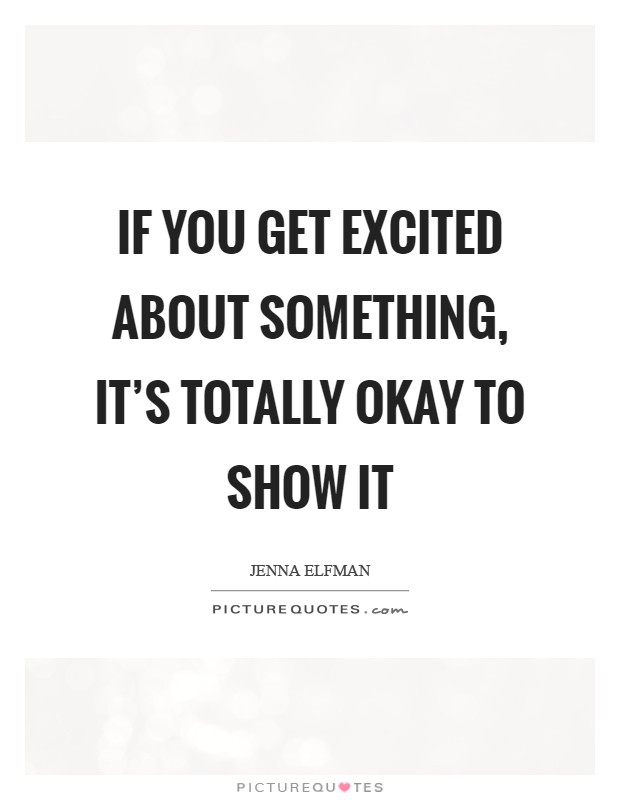If you get excited about something, it's totally okay to show it Picture Quote #1