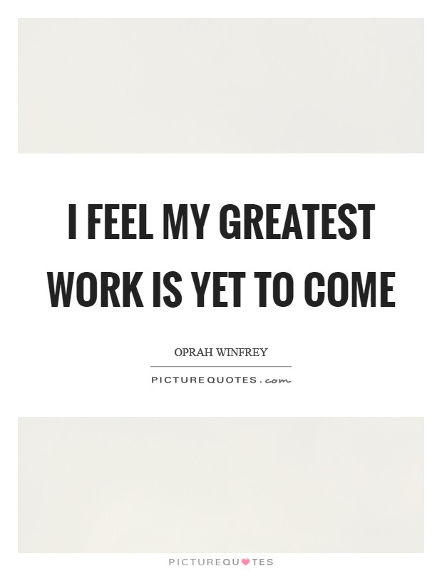 I feel my greatest work is yet to come Picture Quote #1