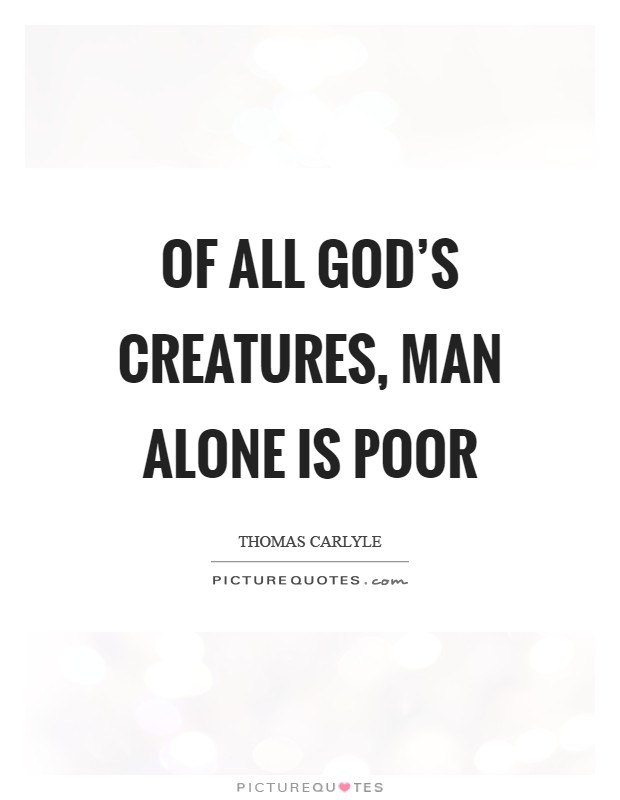 Of all God's creatures, Man alone is poor Picture Quote #1