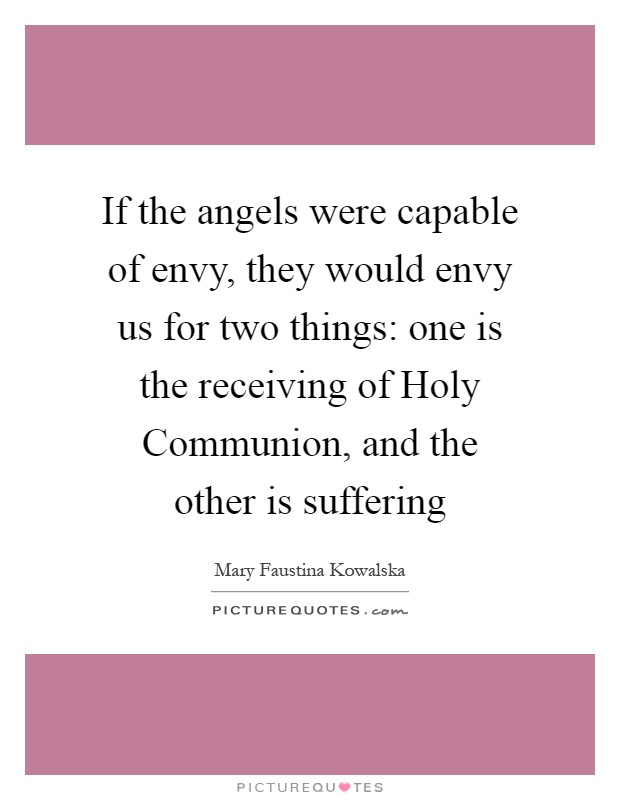 If the angels were capable of envy, they would envy us for ...