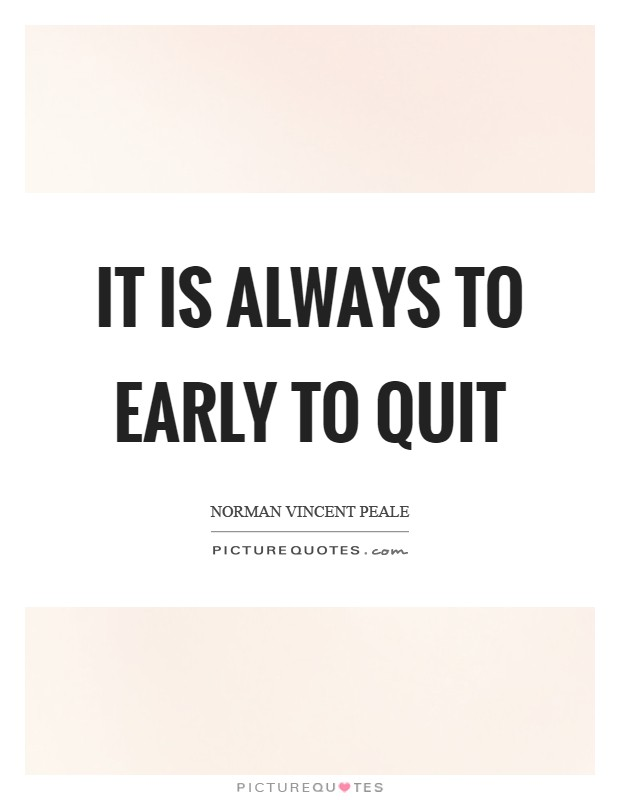 It is always to early to quit Picture Quote #1