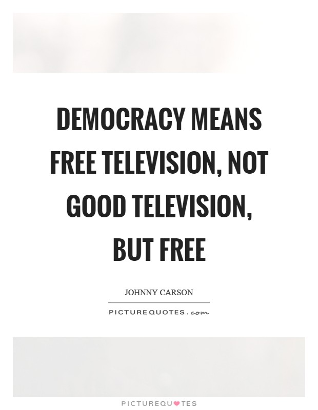 Democracy means free television, not good television, but free Picture Quote #1