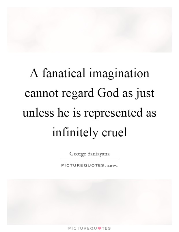 A fanatical imagination cannot regard God as just unless he is represented as infinitely cruel Picture Quote #1